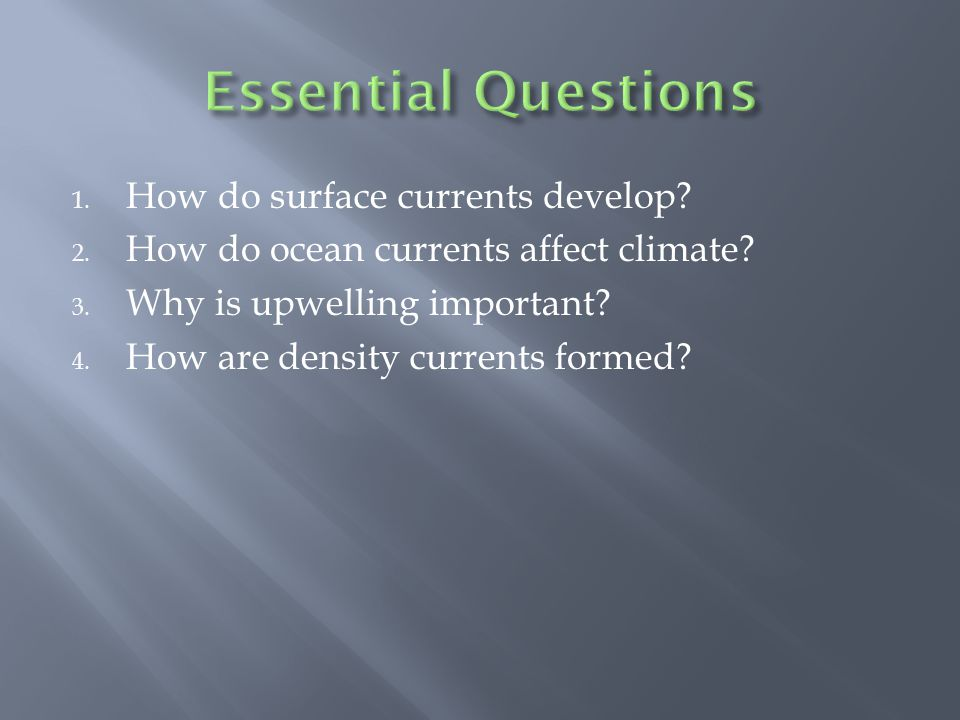1. How do surface currents develop? 2. How do ocean currents affect climate? 3. Why is upwelling important? 4. How are density currents formed?