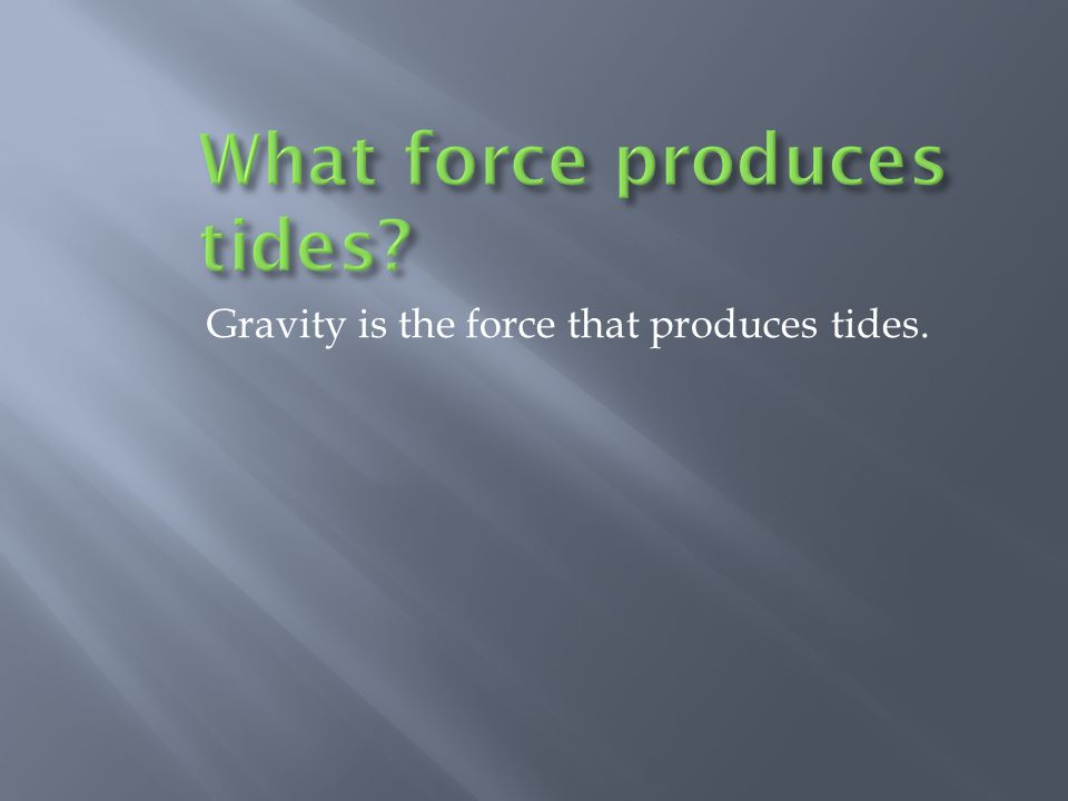 Gravity is the force that produces tides.