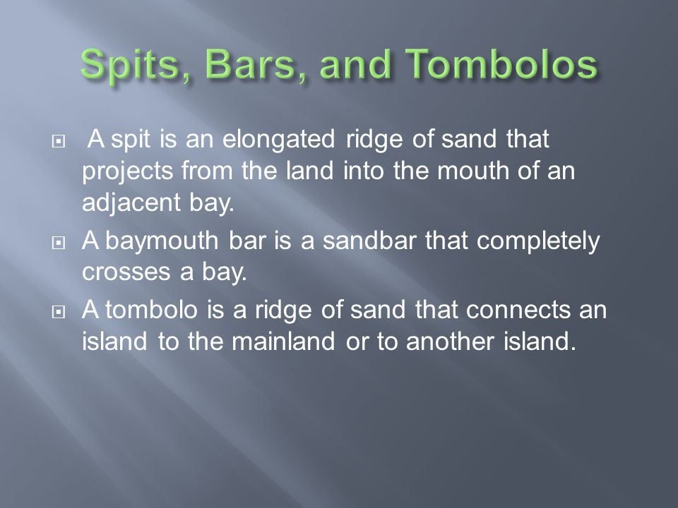  A spit is an elongated ridge of sand that projects from the land into the mouth of an adjacent bay.  A baymouth bar is a sandbar that completely cr