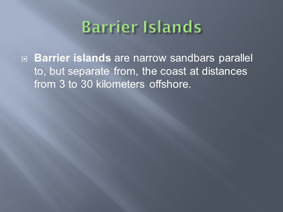  Barrier islands are narrow sandbars parallel to, but separate from, the coast at distances from 3 to 30 kilometers offshore.