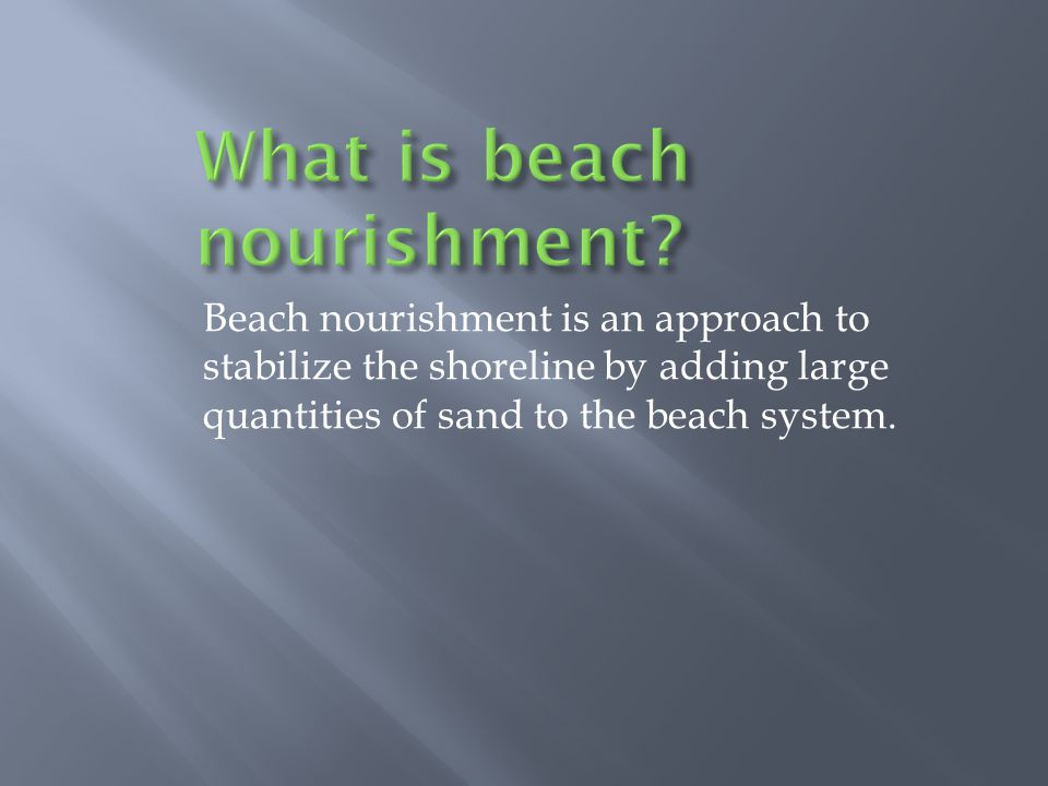 Beach nourishment is an approach to stabilize the shoreline by adding large quantities of sand to the beach system.