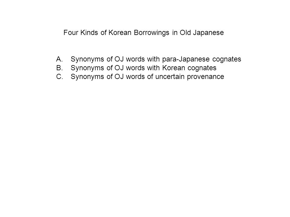 A.Synonyms of OJ words with para-Japanese cognates B.Synonyms of OJ words with Korean cognates C.Synonyms of OJ words of uncertain provenance Four Kinds of Korean Borrowings in Old Japanese