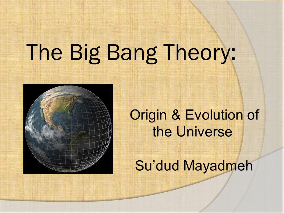 The Big Bang Theory: Origin & Evolution of the Universe Su'dud Mayadmeh
