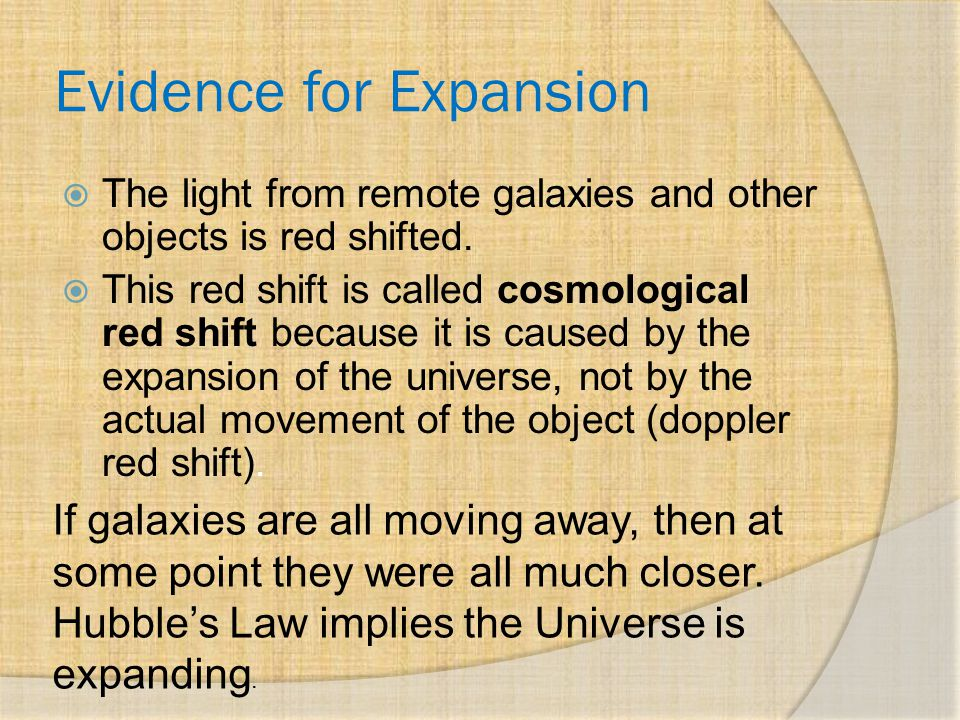 Evidence for Expansion  The light from remote galaxies and other objects is red shifted.  This red shift is called cosmological red shift because it