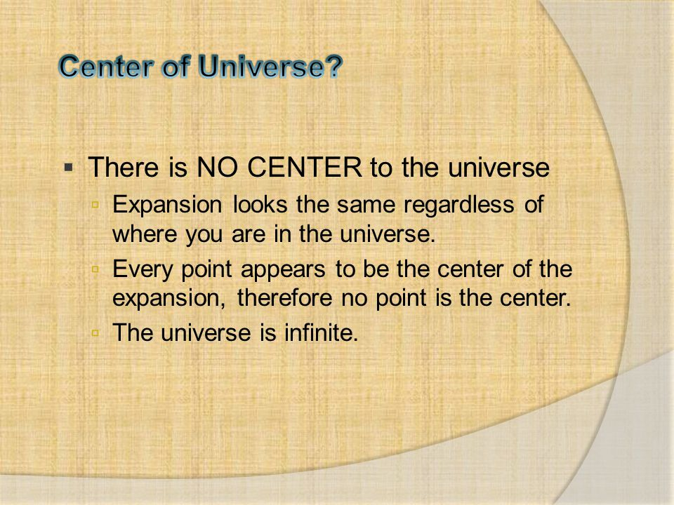  There is NO CENTER to the universe  Expansion looks the same regardless of where you are in the universe.  Every point appears to be the center of