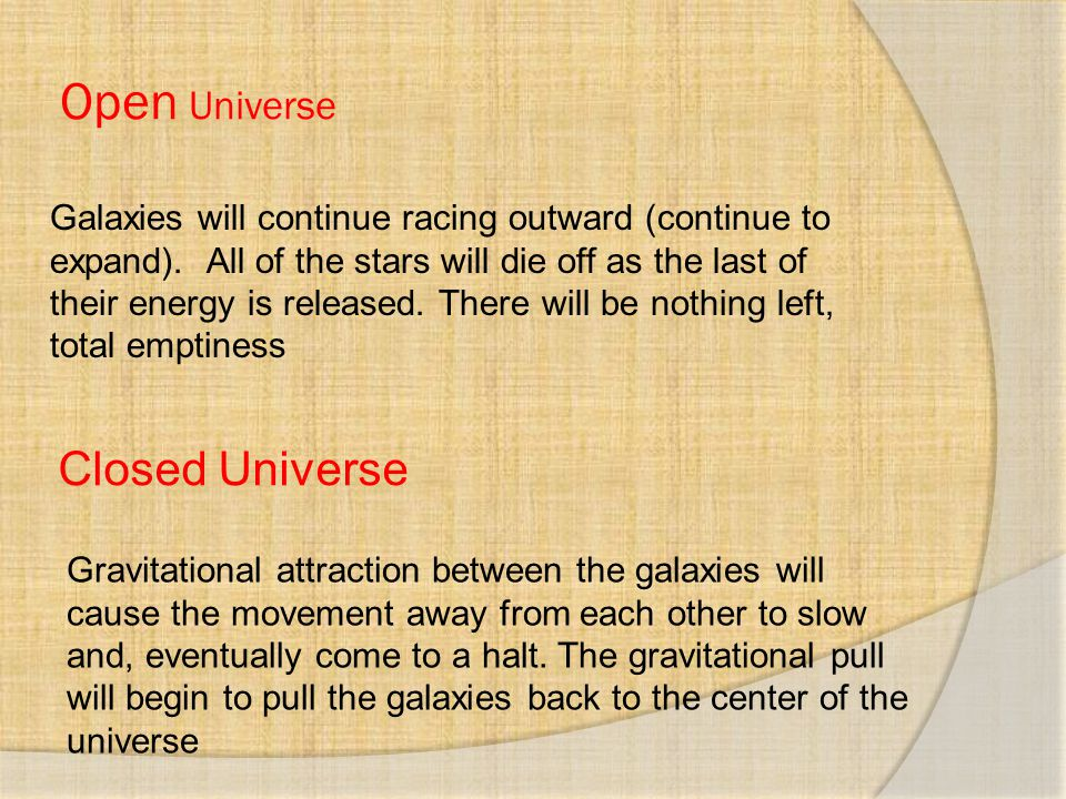 Open Universe Galaxies will continue racing outward (continue to expand). All of the stars will die off as the last of their energy is released. There