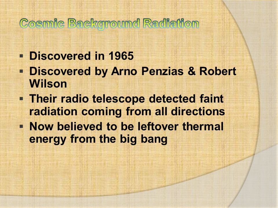  Discovered in 1965  Discovered by Arno Penzias & Robert Wilson  Their radio telescope detected faint radiation coming from all directions  Now be