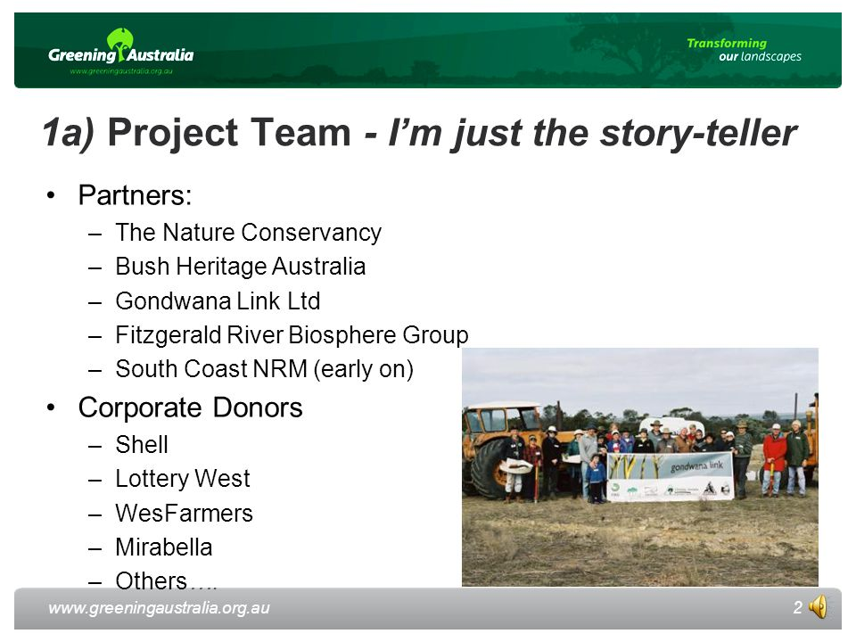 www.greeningaustralia.org.au 1a) Project Team - I'm just the story-teller Partners: –The Nature Conservancy –Bush Heritage Australia –Gondwana Link Ltd –Fitzgerald River Biosphere Group –South Coast NRM (early on) Corporate Donors –Shell –Lottery West –WesFarmers –Mirabella –Others….