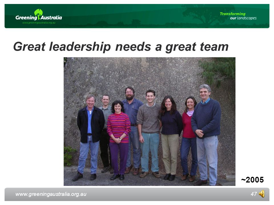 www.greeningaustralia.org.au Great leadership needs a great team 47 ~2005