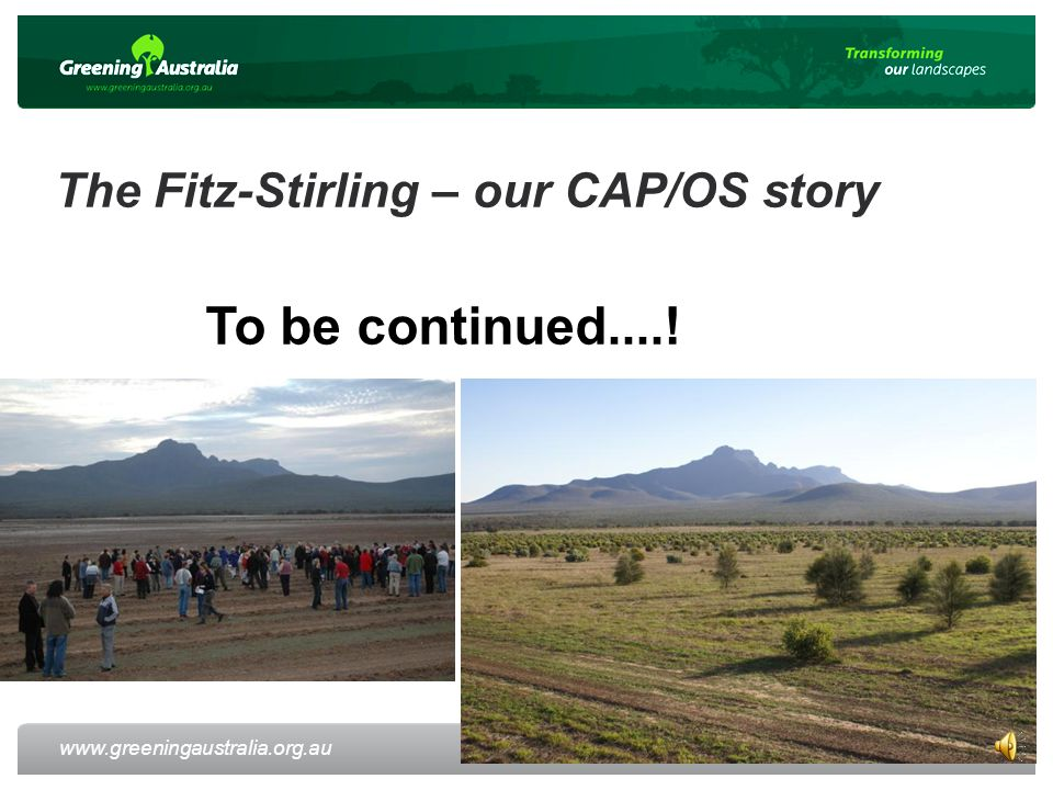 www.greeningaustralia.org.au The Fitz-Stirling – our CAP/OS story 52 To be continued....!