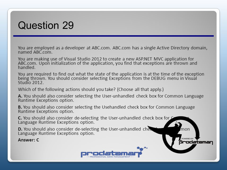 Question 28 You are employed as a developer at ABC.com. ABC.com has a single Active Directory domain, named ABC.com. You are in the process of creatin