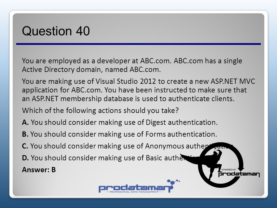 Question 39 You are employed as a developer at ABC.com. ABC.com has a single Active Directory domain, named ABC.com. You have been tasked with develop