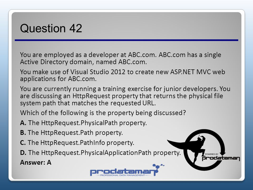 Question 41 You are employed as a developer at ABC.com. ABC.com has a single Active Directory domain, named ABC.com. You are making use of Visual Stud