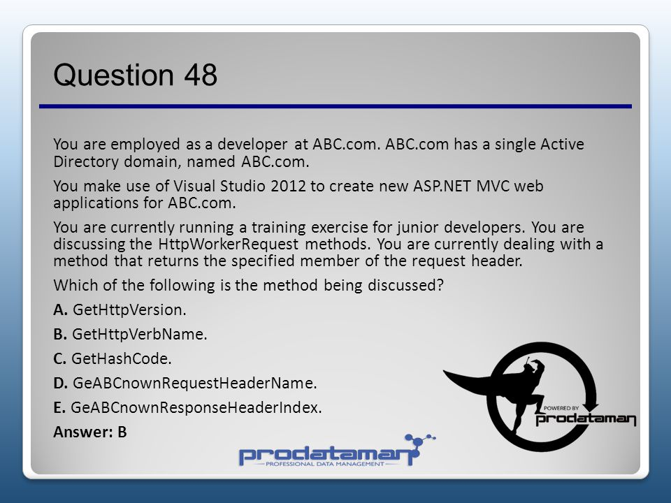 Question 47 You are employed as a developer at ABC.com. ABC.com has a single Active Directory domain, named ABC.com. You make use of Visual Studio 201