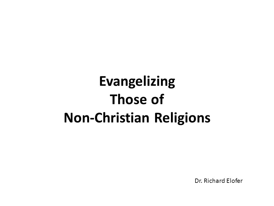 Evangelizing Those of Non-Christian Religions Dr. Richard Elofer