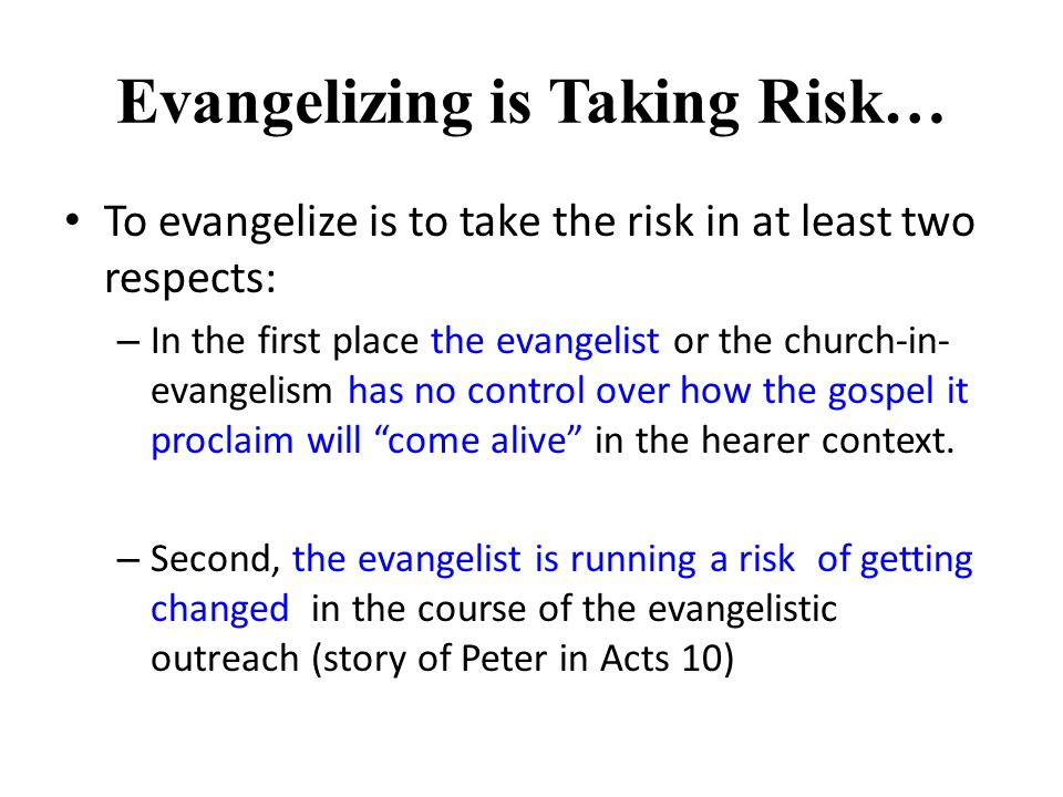 Evangelizing is Taking Risk… To evangelize is to take the risk in at least two respects: – In the first place the evangelist or the church-in- evangelism has no control over how the gospel it proclaim will come alive in the hearer context.