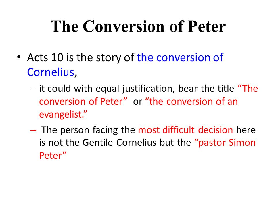 The Conversion of Peter Acts 10 is the story of the conversion of Cornelius, – it could with equal justification, bear the title The conversion of Peter or the conversion of an evangelist. – The person facing the most difficult decision here is not the Gentile Cornelius but the pastor Simon Peter