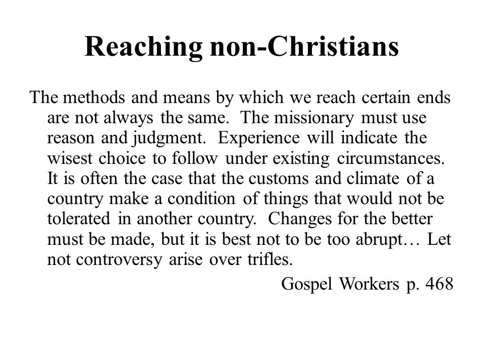 Reaching non-Christians The methods and means by which we reach certain ends are not always the same.