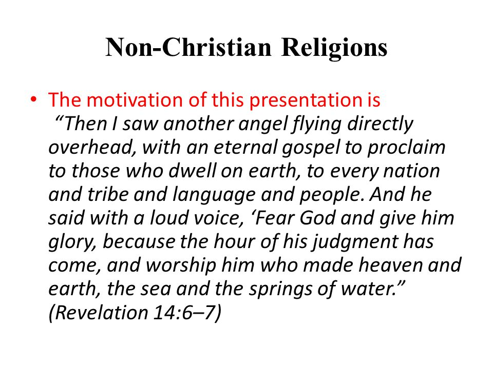 Non-Christian Religions The motivation of this presentation is Then I saw another angel flying directly overhead, with an eternal gospel to proclaim to those who dwell on earth, to every nation and tribe and language and people.