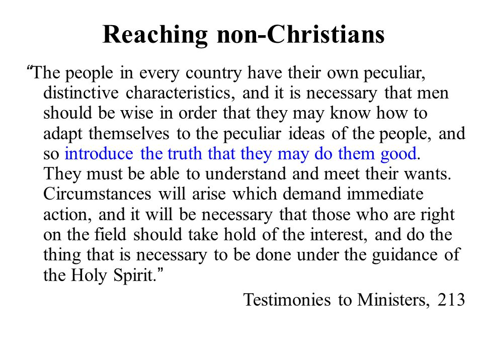 Reaching non-Christians The people in every country have their own peculiar, distinctive characteristics, and it is necessary that men should be wise in order that they may know how to adapt themselves to the peculiar ideas of the people, and so introduce the truth that they may do them good.