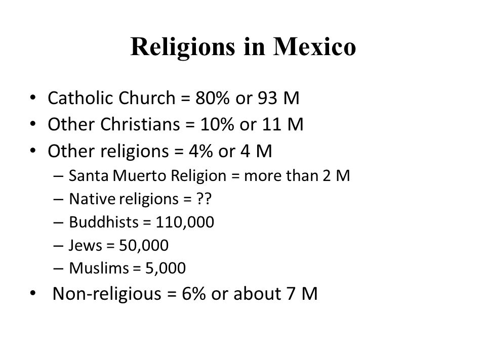 Religions in Mexico Catholic Church = 80% or 93 M Other Christians = 10% or 11 M Other religions = 4% or 4 M – Santa Muerto Religion = more than 2 M – Native religions = ?.