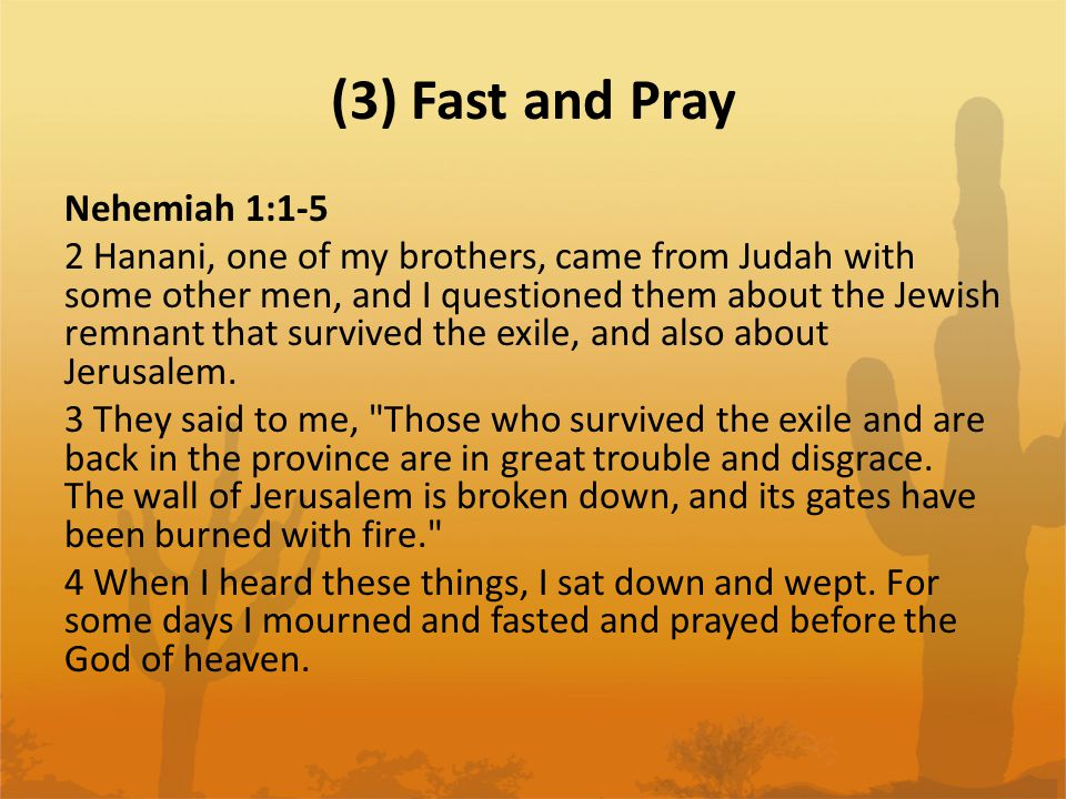 (3) Fast and Pray Nehemiah 1:1-5 2 Hanani, one of my brothers, came from Judah with some other men, and I questioned them about the Jewish remnant tha