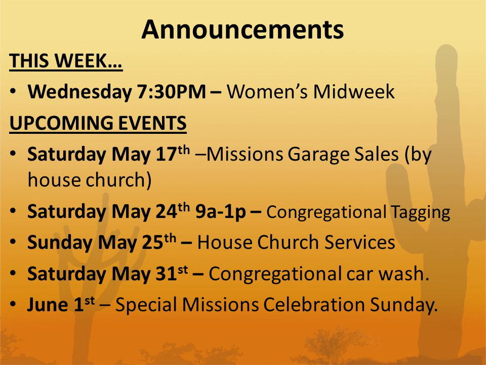 Announcements THIS WEEK… Wednesday 7:30PM – Women's Midweek UPCOMING EVENTS Saturday May 17 th –Missions Garage Sales (by house church) Saturday May 2