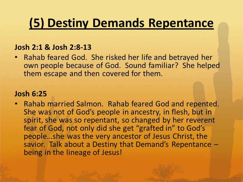 (5) Destiny Demands Repentance Josh 2:1 & Josh 2:8-13 Rahab feared God. She risked her life and betrayed her own people because of God. Sound familiar