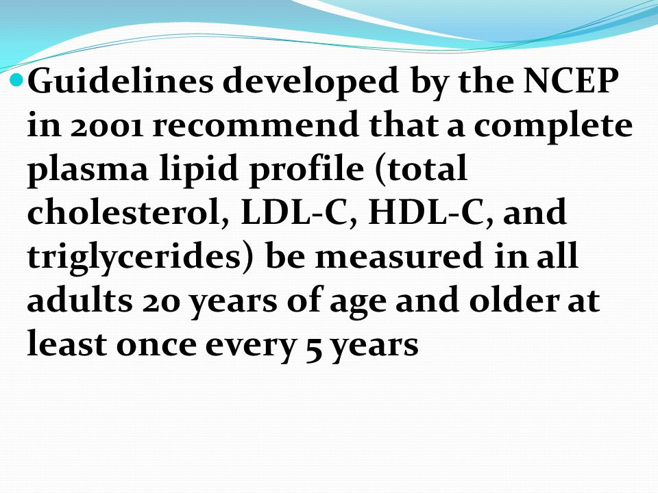 Guidelines developed by the NCEP in 2001 recommend that a complete plasma lipid profile (total cholesterol, LDL-C, HDL-C, and triglycerides) be measur
