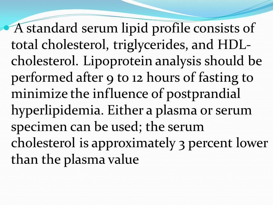 A standard serum lipid profile consists of total cholesterol, triglycerides, and HDL- cholesterol. Lipoprotein analysis should be performed after 9 to