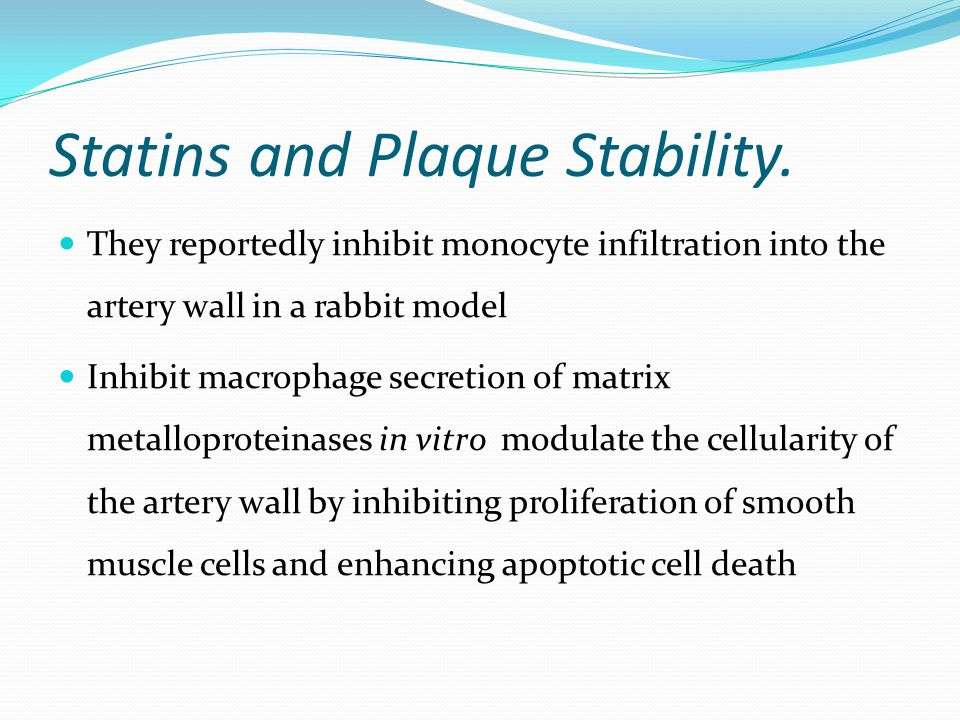 Statins and Plaque Stability. They reportedly inhibit monocyte infiltration into the artery wall in a rabbit model Inhibit macrophage secretion of mat