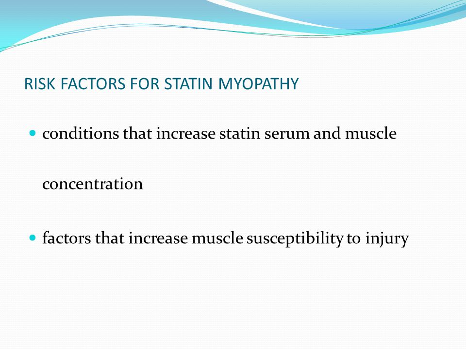 RISK FACTORS FOR STATIN MYOPATHY conditions that increase statin serum and muscle concentration factors that increase muscle susceptibility to injury