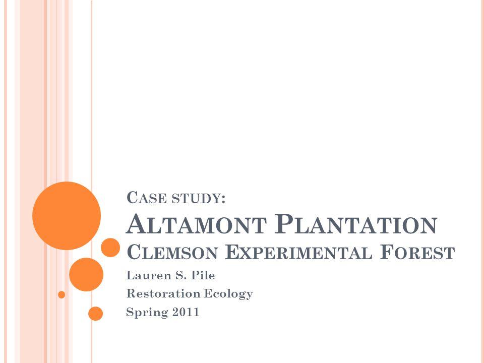 C ASE STUDY : A LTAMONT P LANTATION C LEMSON E XPERIMENTAL F OREST Lauren S. Pile Restoration Ecology Spring 2011