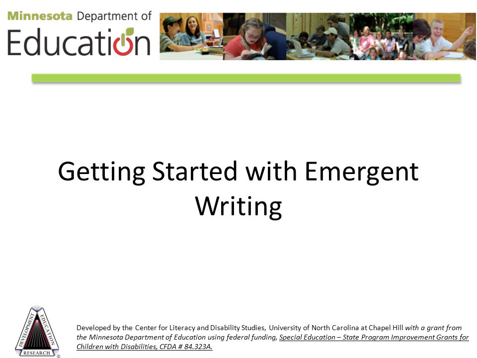 Getting Started with Emergent Writing Developed by the Center for Literacy and Disability Studies, University of North Carolina at Chapel Hill with a grant from the Minnesota Department of Education using federal funding, Special Education – State Program Improvement Grants for Children with Disabilities, CFDA # 84.323A.