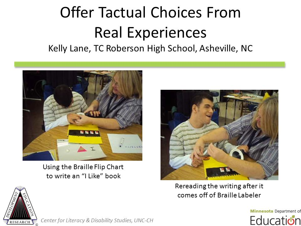 Offer Tactual Choices From Real Experiences Kelly Lane, TC Roberson High School, Asheville, NC Using the Braille Flip Chart to write an I Like book Rereading the writing after it comes off of Braille Labeler Center for Literacy & Disability Studies, UNC-CH