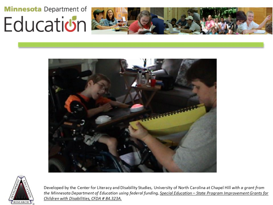 Developed by the Center for Literacy and Disability Studies, University of North Carolina at Chapel Hill with a grant from the Minnesota Department of Education using federal funding, Special Education – State Program Improvement Grants for Children with Disabilities, CFDA # 84.323A.