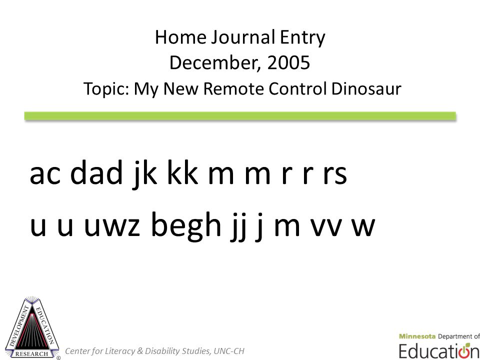 Home Journal Entry December, 2005 Topic: My New Remote Control Dinosaur ac dad jk kk m m r r rs u u uwz begh jj j m vv w Center for Literacy & Disability Studies, UNC-CH