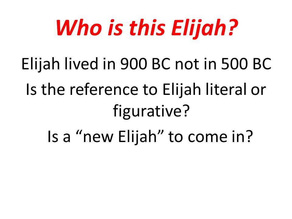 """Who is this Elijah? Elijah lived in 900 BC not in 500 BC Is the reference to Elijah literal or figurative? Is a """"new Elijah"""" to come in?"""