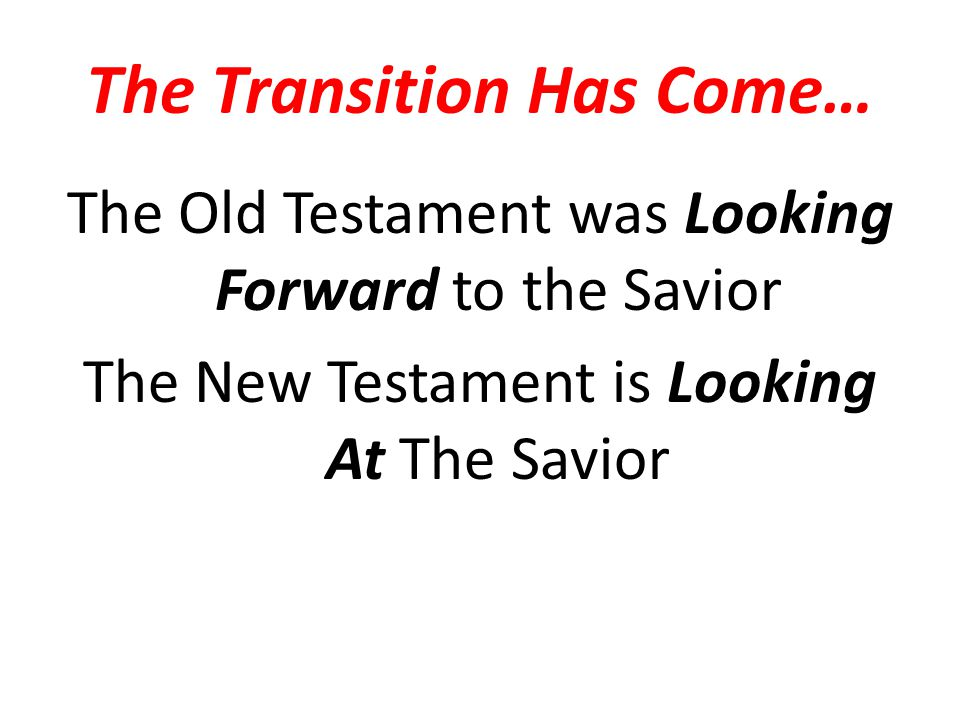 The Transition Has Come… The Old Testament was Looking Forward to the Savior The New Testament is Looking At The Savior