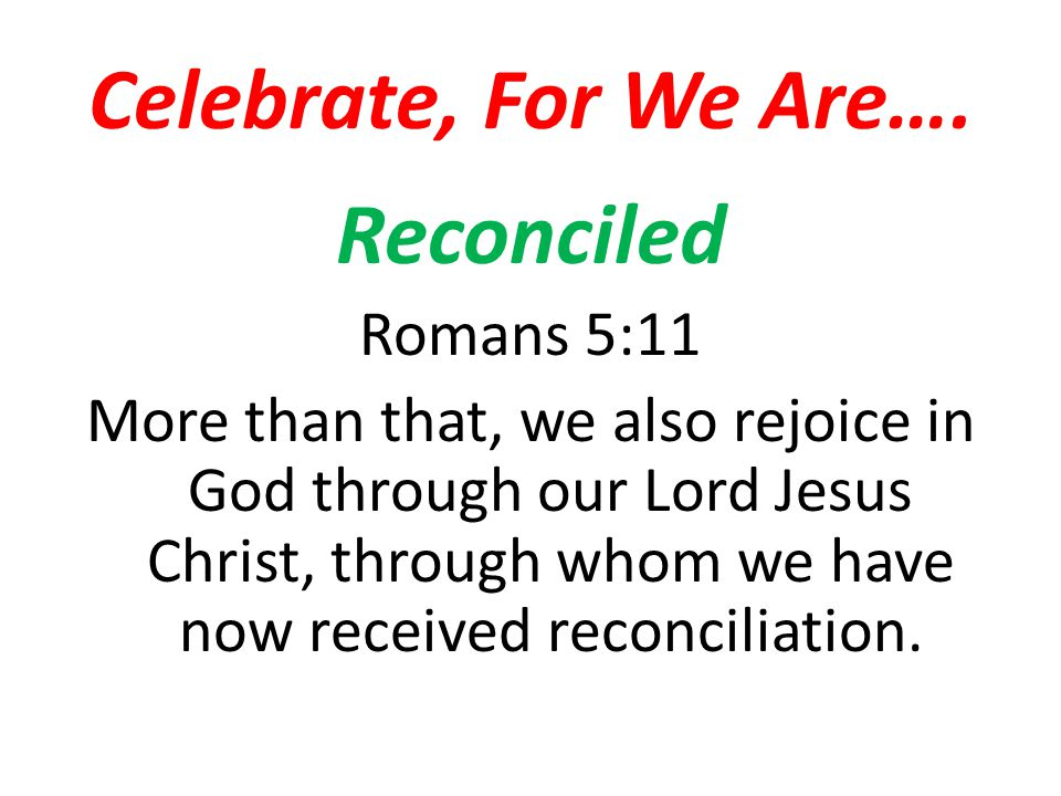 Celebrate, For We Are…. Reconciled Romans 5:11 More than that, we also rejoice in God through our Lord Jesus Christ, through whom we have now received