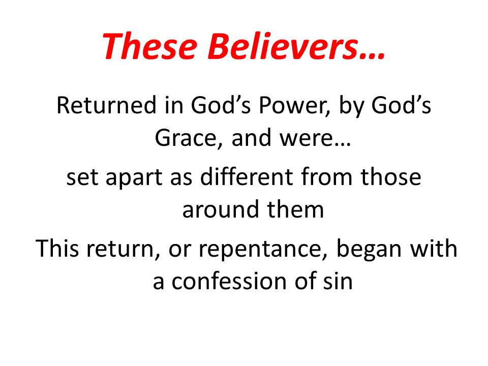 These Believers… Returned in God's Power, by God's Grace, and were… set apart as different from those around them This return, or repentance, began wi