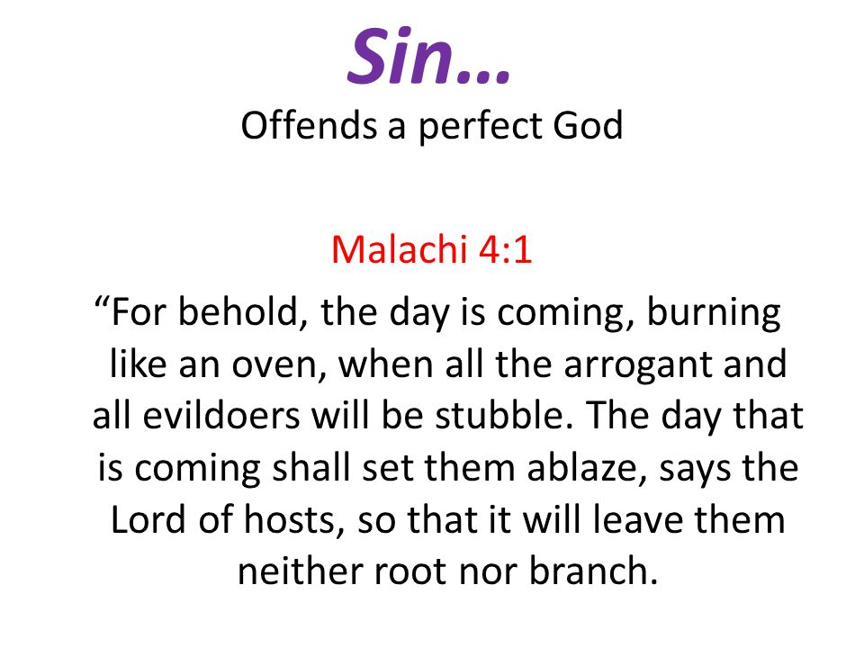 """Sin… Offends a perfect God Malachi 4:1 """"For behold, the day is coming, burning like an oven, when all the arrogant and all evildoers will be stubble."""