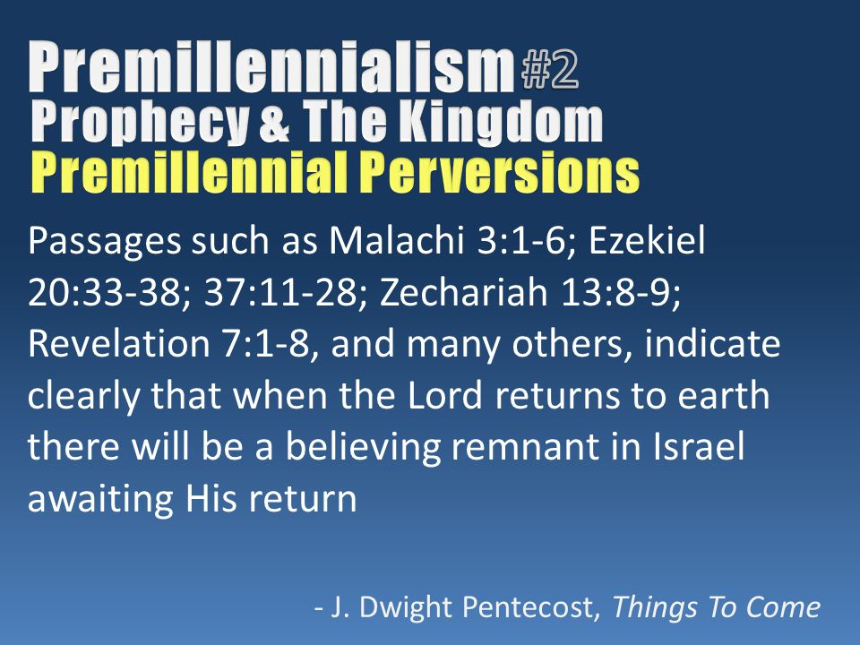 Passages such as Malachi 3:1-6; Ezekiel 20:33-38; 37:11-28; Zechariah 13:8-9; Revelation 7:1-8, and many others, indicate clearly that when the Lord returns to earth there will be a believing remnant in Israel awaiting His return - J.