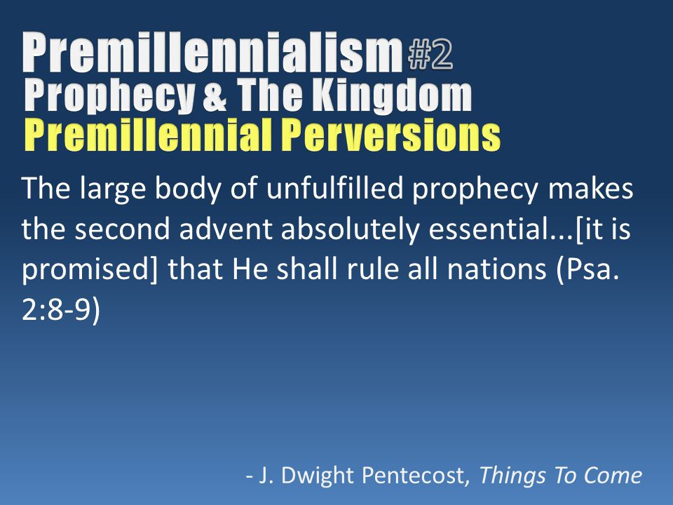 The large body of unfulfilled prophecy makes the second advent absolutely essential...[it is promised] that He shall rule all nations (Psa. 2:8-9) - J