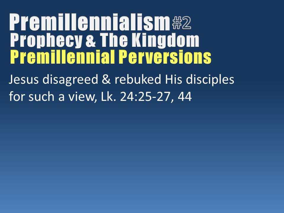 Jesus disagreed & rebuked His disciples for such a view, Lk. 24:25-27, 44