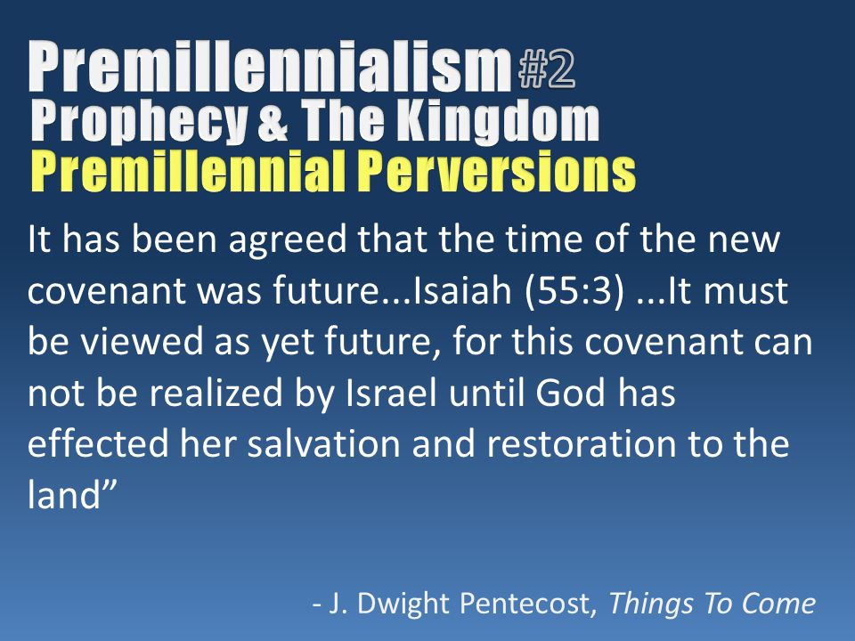 It has been agreed that the time of the new covenant was future...Isaiah (55:3)...It must be viewed as yet future, for this covenant can not be realized by Israel until God has effected her salvation and restoration to the land - J.