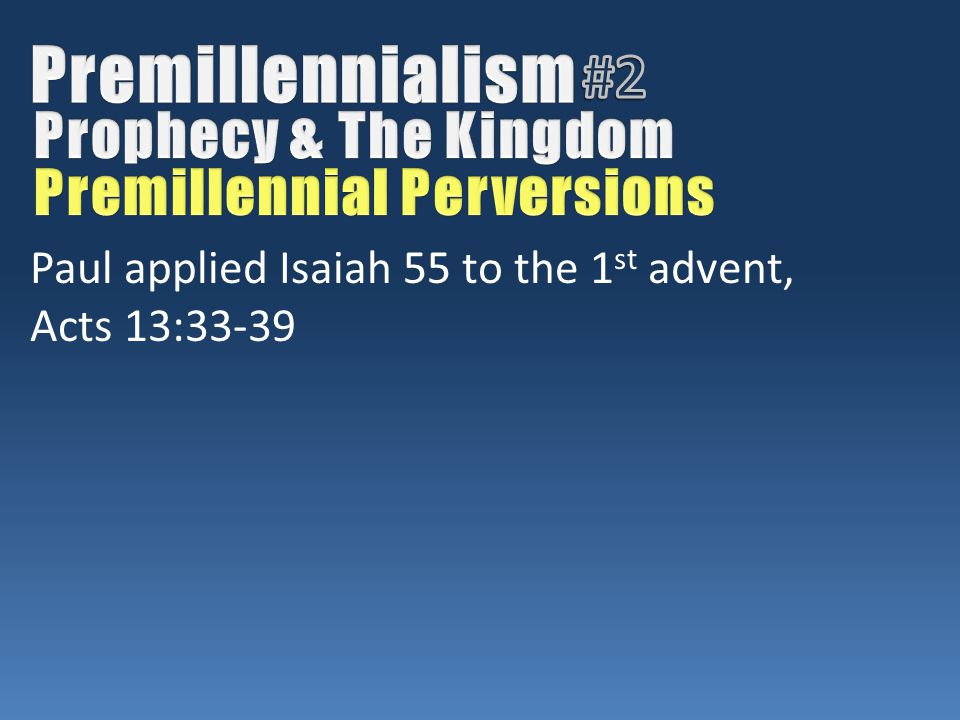 Paul applied Isaiah 55 to the 1 st advent, Acts 13:33-39