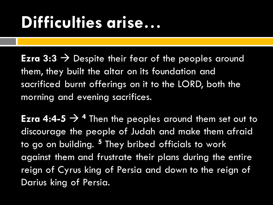 Difficulties arise… Ezra 3:3  Despite their fear of the peoples around them, they built the altar on its foundation and sacrificed burnt offerings on it to the LORD, both the morning and evening sacrifices.