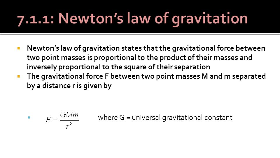  Newton's law of gravitation states that the gravitational force between two point masses is proportional to the product of their masses and inversely proportional to the square of their separation  The gravitational force F between two point masses M and m separated by a distance r is given by  where G = universal gravitational constant