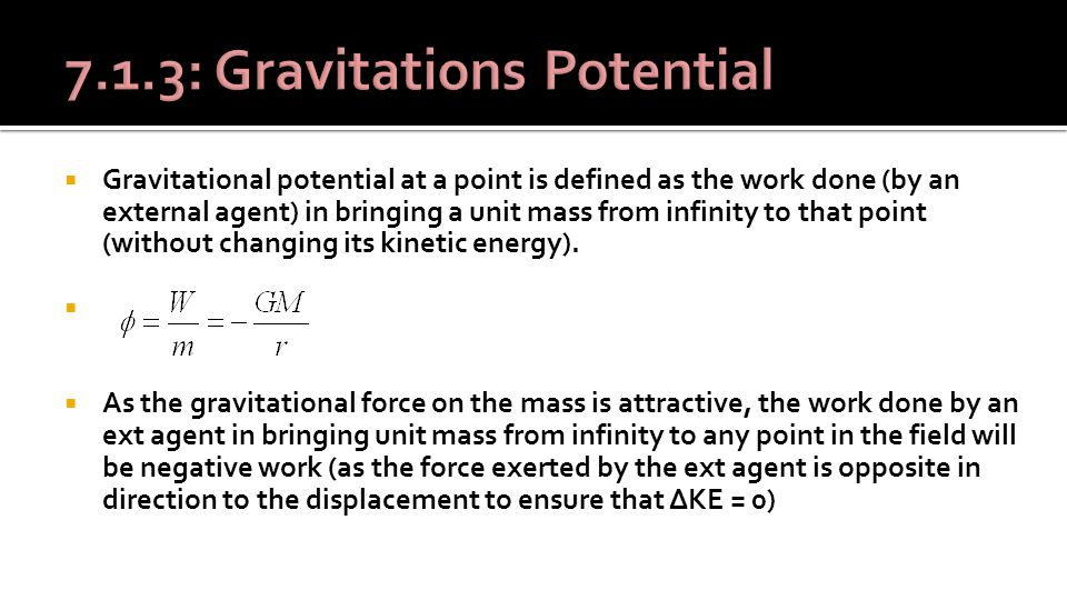  Gravitational potential at a point is defined as the work done (by an external agent) in bringing a unit mass from infinity to that point (without changing its kinetic energy).